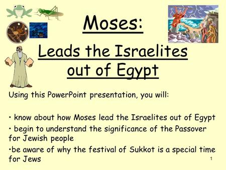 1 Moses: Leads the Israelites out of Egypt Using this PowerPoint presentation, you will: know about how Moses lead the Israelites out of Egypt begin to.