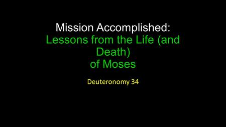 Mission Accomplished: Lessons from the Life (and Death) of Moses Deuteronomy 34.