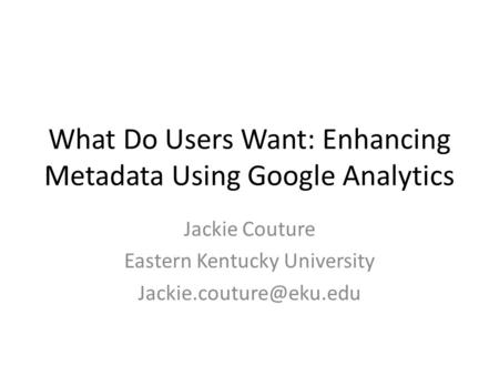 What Do Users Want: Enhancing Metadata Using Google Analytics Jackie Couture Eastern Kentucky University