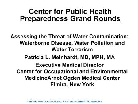 CENTER FOR OCCUPATIONAL AND ENVIRONMENTAL MEDICINE Center for Public Health Preparedness Grand Rounds Assessing the Threat of Water Contamination: Waterborne.