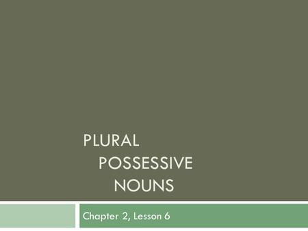 PLURAL POSSESSIVE NOUNS Chapter 2, Lesson 6. Objectives Students will:  Write plural possessive nouns correctly.  Proofread for plural possessive nouns.