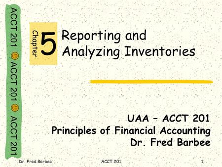 ACCT 201 ACCT 201 ACCT 201 Dr. Fred BarbeeACCT 2011 Reporting and Analyzing Inventories UAA – ACCT 201 Principles of Financial Accounting Dr. Fred Barbee.