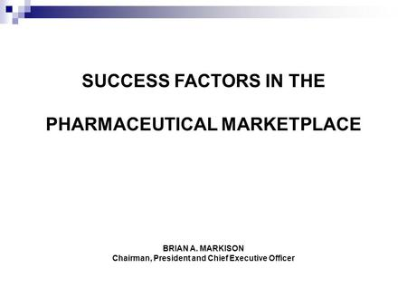 BRIAN A. MARKISON Chairman, President and Chief Executive Officer SUCCESS FACTORS IN THE PHARMACEUTICAL MARKETPLACE.