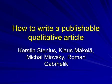 How to write a publishable qualitative article Kerstin Stenius, Klaus Mäkelä, Michal Miovsky, Roman Gabrhelik.