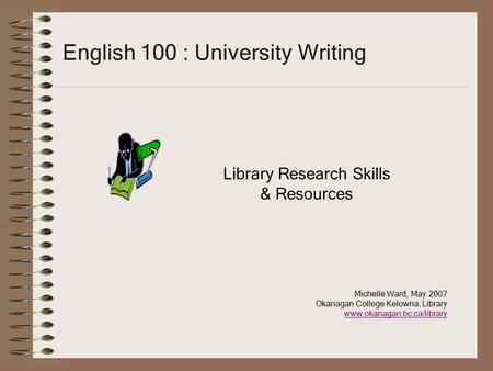 English 100 : University Writing Library Research Skills & Resources Michelle Ward, May 2007 Okanagan College Kelowna, Library www.okanagan.bc.ca/library.