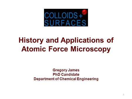History and Applications of Atomic Force Microscopy Gregory James PhD Candidate Department of Chemical Engineering 1.