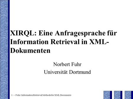 1 - Fuhr: Information Retrieval Methods for XML Documents XIRQL: Eine Anfragesprache für Information Retrieval in XML- Dokumenten Norbert Fuhr Universität.