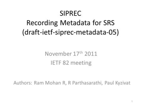 1 SIPREC Recording Metadata for SRS (draft-ietf-siprec-metadata-05) November 17 th 2011 IETF 82 meeting Authors: Ram Mohan R, R Parthasarathi, Paul Kyzivat.