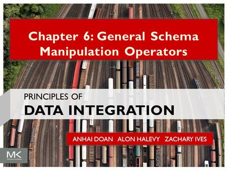 ANHAI DOAN ALON HALEVY ZACHARY IVES Chapter 6: General Schema Manipulation Operators PRINCIPLES OF DATA INTEGRATION.