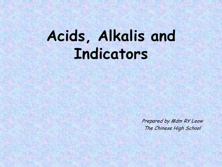 Acids, Alkalis and Indicators Prepared by Mdm RY Leow The Chinese High School.