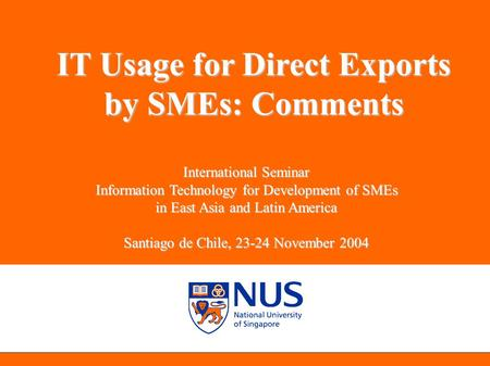 NUS Entrepreneurship Centre IT Usage for Direct Exports by SMEs: Comments International Seminar Information Technology for Development of SMEs in East.