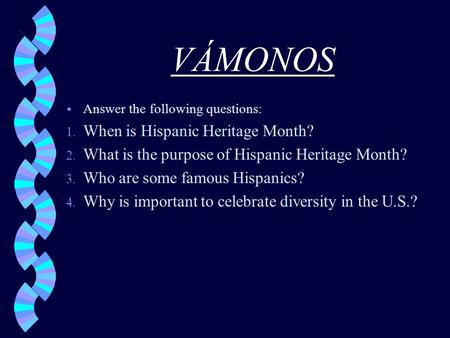 VÁMONOS w Answer the following questions: 1. When is Hispanic Heritage Month? 2. What is the purpose of Hispanic Heritage Month? 3. Who are some famous.