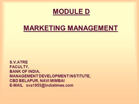 MODULE D MARKETING MANAGEMENT S.V.ATRE FACULTY, BANK OF INDIA, MANAGEMENT DEVELOPMENT INSTITUTE, CBD BELAPUR, NAVI MIMBAI
