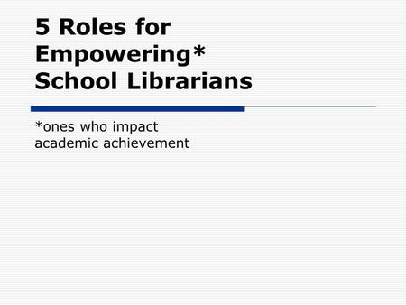 5 Roles for Empowering* School Librarians *ones who impact academic achievement.