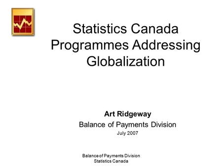 Balance of Payments Division Statistics Canada Statistics Canada Programmes Addressing Globalization Art Ridgeway Balance of Payments Division July 2007.