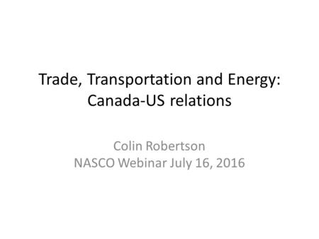 Trade, Transportation and Energy: Canada-US relations Colin Robertson NASCO Webinar July 16, 2016.