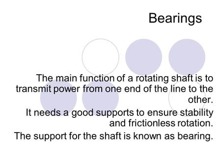 Bearings The main function of a rotating shaft is to transmit power from one end of the line to the other. It needs a good supports to ensure stability.