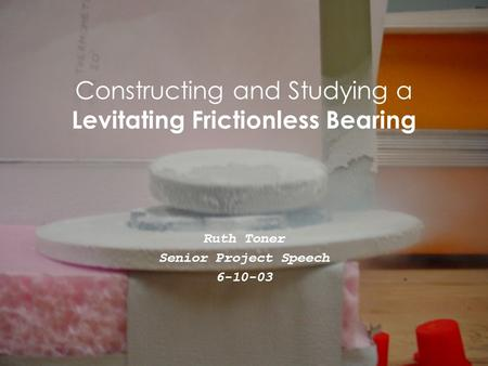 Constructing and Studying a Levitating Frictionless Bearing Ruth Toner Senior Project Speech 6-10-03.