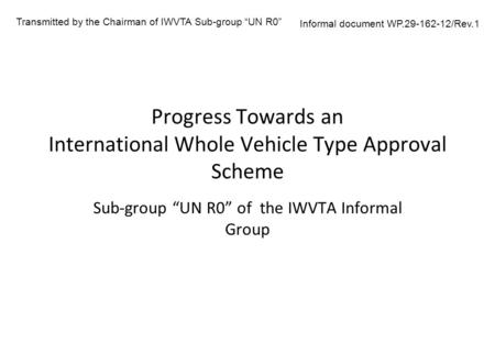 "Progress Towards an International Whole Vehicle Type Approval Scheme Sub-group ""UN R0"" of the IWVTA Informal Group Transmitted by the Chairman of IWVTA."