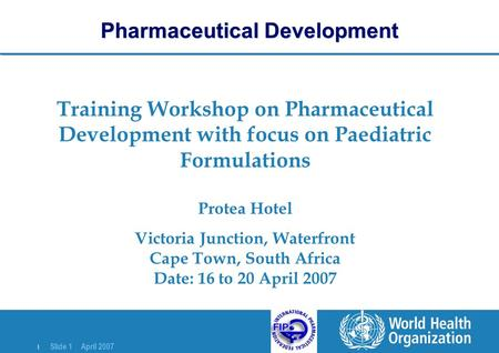 | Slide 1 April 2007 Training Workshop on Pharmaceutical Development with focus on Paediatric Formulations Protea Hotel Victoria Junction, Waterfront Cape.