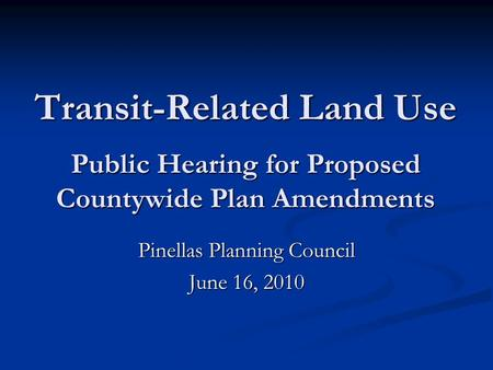 Transit-Related Land Use Public Hearing for Proposed Countywide Plan Amendments Pinellas Planning Council June 16, 2010.