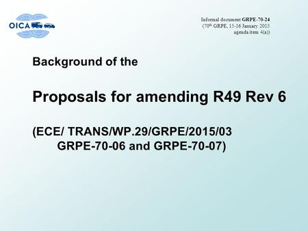 Background of the Proposals for amending R49 Rev 6 (ECE/ TRANS/WP.29/GRPE/2015/03 GRPE-70-06 and GRPE-70-07) Informal document GRPE-70-24 (70 th GRPE,