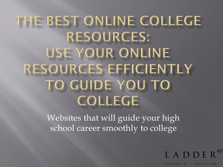 Websites that will guide your high school career smoothly to college.