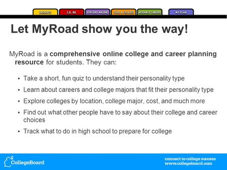 MyRoad is a comprehensive online college and career planning resource for students. They can: Take a short, fun quiz to understand their personality type.
