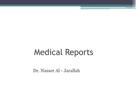 Medical Reports Dr. Nasser Al - Jarallah. Medical Reports There are many different types of medical reports, written for different reasons. If you work.