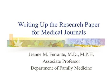 Writing Up the Research Paper for Medical Journals Jeanne M. Ferrante, M.D., M.P.H. Associate Professor Department of Family Medicine.