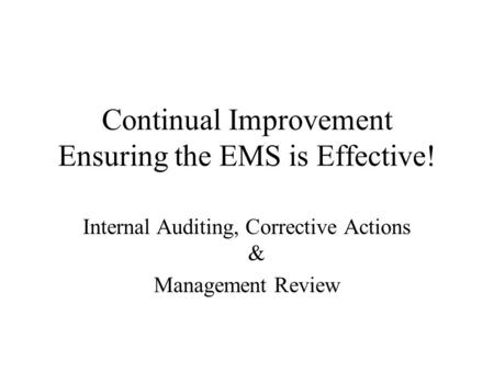 Continual Improvement Ensuring the EMS is Effective! Internal Auditing, Corrective Actions & Management Review.