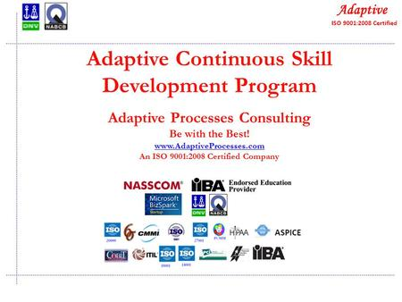 Quality Consulting Adaptive Continuous Skill Development Program Adaptive Processes Consulting Be with the Best! www.AdaptiveProcesses.com An ISO 9001:2008.