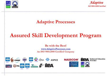 Quality Consulting Adaptive Processes Assured Skill Development Program Be with the Best! www.AdaptiveProcesses.com An ISO 9001:2008 Certified Company.