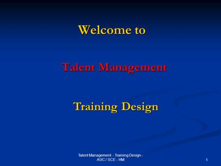 Talent Management - Training Design - AUC / SCE - HM 1 Welcome to Talent Management Training Design.