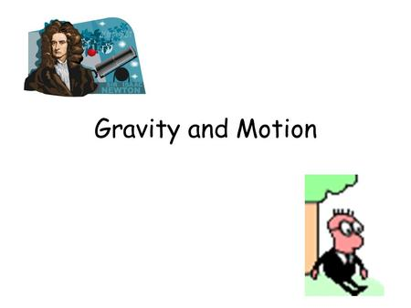Gravity and Motion. Isaac Newton Sir Isaac Newton was one of the greatest scientists and mathematicians that ever lived. Isaac Newton was the first person.