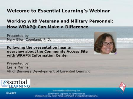 Welcome to Essential Learning's Webinar Working with Veterans and Military Personnel: How WRAP® Can Make a Difference Presented by Mary Ellen Copeland,
