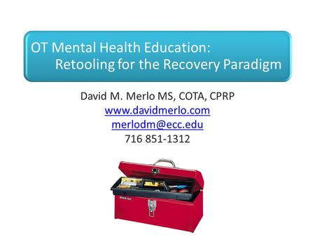OT Mental Health Education: Retooling for the Recovery Paradigm David M. Merlo MS, COTA, CPRP  716 851-1312.