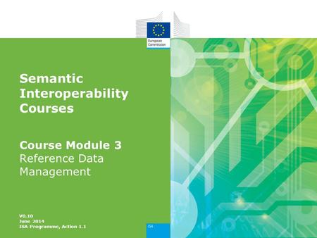 Semantic Interoperability Courses Course Module 3 Reference Data Management V0.10 June 2014 ISA Programme, Action 1.1.