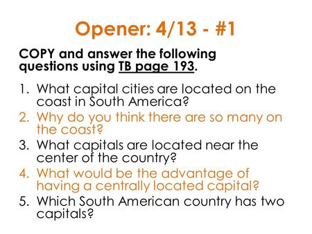 Opener: 4/13 - #1 COPY and answer the following questions using TB page 193. What capital cities are located on the coast in South America? Why do.