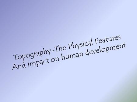 Topography-The Physical Features And impact on human development.