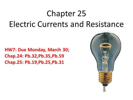 Chapter 25 Electric Currents and Resistance HW7: Due Monday, March 30; Chap.24: Pb.32,Pb.35,Pb.59 Chap.25: Pb.19,Pb.25,Pb.31.