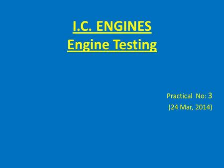 I.C. ENGINES Engine Testing Practical No: 3 (24 Mar, 2014)