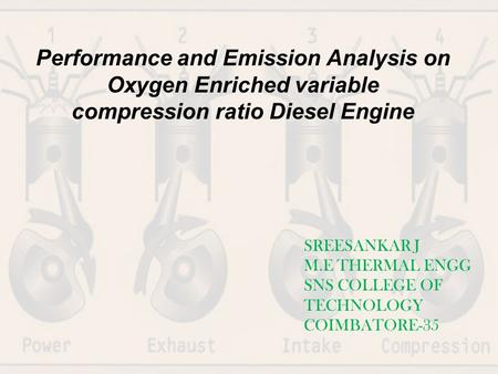 Performance and Emission Analysis on Oxygen Enriched variable compression ratio Diesel Engine SREESANKAR J M.E THERMAL ENGG SNS COLLEGE OF TECHNOLOGY COIMBATORE-35.