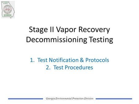 Georgia Environmental Protection Division Stage II Vapor Recovery Decommissioning Testing 1. Test Notification & Protocols 2. Test Procedures.