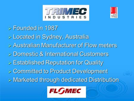  Founded in 1987  Located in Sydney, Australia  Australian Manufacturer of Flow meters  Domestic & International Customers  Established Reputation.