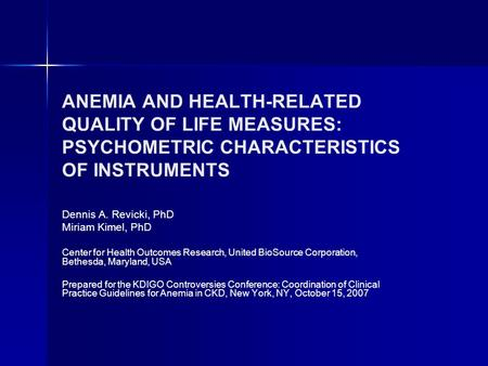 ANEMIA AND HEALTH-RELATED QUALITY OF LIFE MEASURES: PSYCHOMETRIC CHARACTERISTICS OF INSTRUMENTS Dennis A. Revicki, PhD Miriam Kimel, PhD Center for Health.
