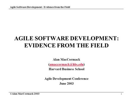 <strong>Agile</strong> <strong>Software</strong> <strong>Development</strong>: Evidence from the Field ©Alan MacCormack 2003 1 <strong>AGILE</strong> <strong>SOFTWARE</strong> <strong>DEVELOPMENT</strong>: EVIDENCE FROM THE FIELD Alan MacCormack
