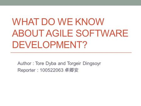 WHAT DO WE KNOW ABOUT AGILE SOFTWARE DEVELOPMENT? Author : Tore Dyba and Torgeir Dingsoyr Reporter : 100522063 卓卿安.