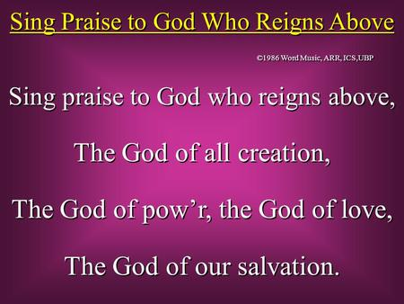 Sing Praise to God Who Reigns Above Sing praise to God who reigns above, The God of all creation, The God of pow'r, the God of love, The God of our salvation.