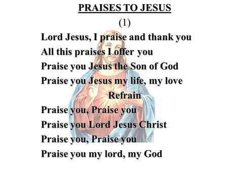 PRAISES TO JESUS (1) Lord Jesus, I praise and thank you All this praises I offer you Praise you Jesus the Son of God Praise you Jesus my life, my love.